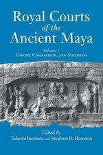 Royal Courts of the Ancient Maya : Theory, Comparison and Synthesis v.1 - Takeshi Inomata