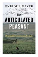 The Articulated Peasant : Household Economies in the Andes - Enrique Mayer