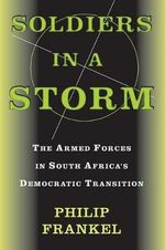 Soldiers in a Storm : The Armed Forces in South Africa's Democratic Transition - Philip Frankel