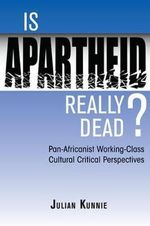 Is Apartheid Really Dead? : Pan Africanist Working Class Cultural Critical Perspectives - Julian Kunnie