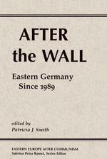 After the Wall : Eastern Germany Since 1989 - Patricia J. Smith