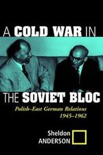 A Cold War in the Soviet Bloc : Polish-East German Relations, 1945-1962 - Sheldon Anderson