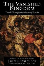 The Vanished Kingdom : Travels Through the History of Prussia - James Charles Roy