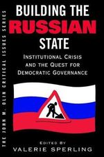 Building the Russian State : Institutional Crisis and the Quest for Democratic Governance