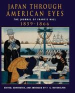 Japan Through American Eyes : The Journal of Francis Hall, 1859-1866 - F. G. Notehelfer