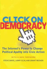 Click on Democracy : The Internet's Power to Change Political Apathy into Civic Action - Steve Davis
