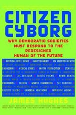 Citizen Cyborg : Why Democratic Societies Must Respond to the Redesigned Human of the Future - James Hughes