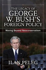 The Legacy of George W. Bush's Foreign Policy : Moving Beyond Neoconservatism - Ilan Peleg