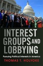 Interest groups and lobbying : Pursuing Political Interests in America - Thomas T. Holyoke