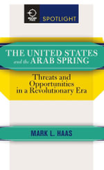 The United States and the Arab Spring : Threats and Opportunities in a Revolutionary Era - Mark L. Haas