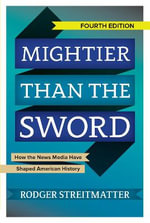 Mightier Than the Sword : How the News Media Have Shaped American History - Rodger Streitmatter