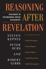 Reasoning After Revelation : Dialogues in Postmodern Jewish Philosophy - Steven Kepnes