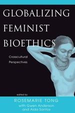 Globalizing Feminist Bioethics : Crosscultural Perspectives - Rosemarie Putnam Tong