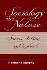 Sociology and Nature : Social Action in Context - Raymond Murphy