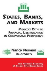 States, Banks, and Markets : Mexico's Path to Financial Liberalization in Comparative Perspective - Nancy Auerbach