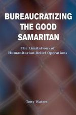 Bureaucratizing the Good Samaritan : The Limitations of Humanitarian Relief Operations - Tony Waters