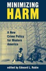 Minimizing Harm : A New Crime Policy for Modern America - Edward Rubin
