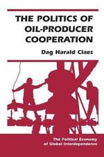 The Politics of Oil-producer Cooperation : Political Economy of Global Interdependence - Dag Claes