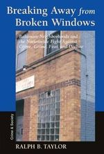 Breaking Away from Broken Windows : Baltimore Neighborhoods and the Nationwide Fight Against Crime, Grime, Fear, and Decline - Ralph Taylor