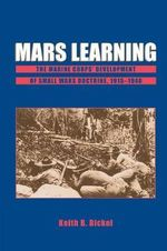 Mars Learning : The Marine Corps' Development of Small Wars Doctrine, 1915-1940 - Keith Bickel