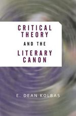 Critical Theory and the Literary Canon : From Ethics to Action - E.Dean Kolbas