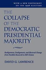 The Collapse of the Democratic Presidential Majority : Realignment, Dealignment, and Electoral Change from Franklin Roosevelt to Bill Clinton - David G. Lawrence
