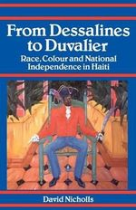 From Dessalines to Duvalier : Race, Colour and National Independence in Haiti - David Nicholls