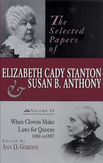The Selected Papers of Elizabeth Cady Stanton and Susan B. Anthony : When Clowns Make Laws for Queens, 1880 to 1887 v. IV - Elizabeth Cady Stanton