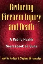 Reducing Firearm Injury and Death : Public Health Sourcebook on Guns - Trudy Karlson