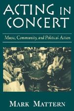 Acting in Concert : Music, Community and Political Action - Mark Mattern