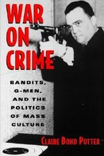 War on Crime : Gangsters, G Men and the Politics of Mass Culture - Claire Bond Potter