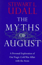 The Myths of August : Personal Exploration of Our Tragic Cold War Affair with the Atom - Stewart L. Udall