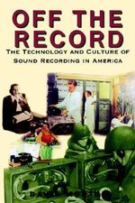 Off the Record : The Technology & Culture of Sound Recording in America :  The Technology & Culture of Sound Recording in America - David L. Morton