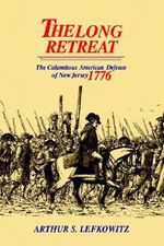 The Long Retreat : The Calamitous Defense of New Jersey, 1776 - Arthur S. Lefkowitz