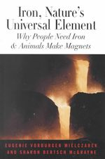 Iron, Nature's Universal Element : Why People Need Iron and Animals Make Magnets - E.V. Mielczarek