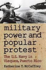 Military Power and Popular Protest : The U.S.Navy in Vieques, Puerto Rico - Katherine T. McCaffrey
