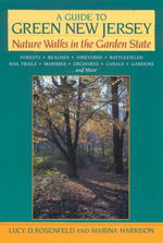 A Guide to Green New Jersey : Nature Walks in the Garden State - Forests, Beaches, Vineyards, Battlefields, Rail Trails, Marshes, Orchards, Canals, Gardens and More - Lucy D. Rosenfeld