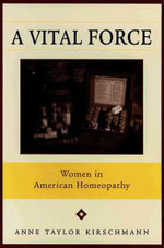 A Vital Force : Women in American Homeopathy - Anne Taylor Kirschmann