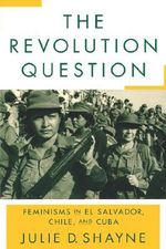 The Revolution Question : Feminisms in El Salvador, Chile, and Cuba - Julie D. Shayne