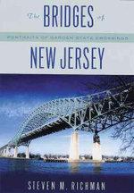 The Bridges of New Jersey : Portraits of Garden State Crossings - Steven M. Richman