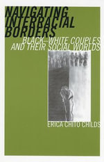 Navigating Interracial Borders : Black-white Couples and Their Social Worlds - Erica Chito Childs