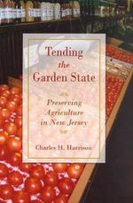 Tending the Garden State : Preserving Agriculture in New Jersey - Charles H. Harrison