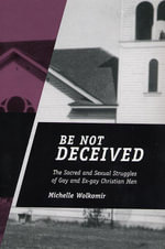 Be Not Deceived : The Sacred and Sexual Struggles of Gay and Ex-Gay Christian Men - Michelle Wolkomir