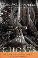 A Land of Ghosts : The Braided Lives of People and the Forest in Far Western Amazonia - David G. Campbell