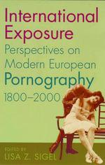 International Exposure : Perspectives on Modern European Pornography, 1800-2000 - Lisa Z. Sigel