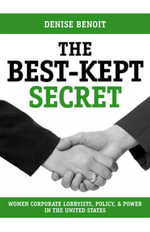 The Best Kept Secret : Women Corporate Lobbyists, Policy, and Power in the United States - Denise Benoit