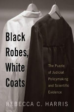 Black Robes, White Coats : The Puzzle of Judicial Policymaking and Scientific Evidence - Rebecca C. Harris