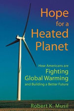 Hope for a Heated Planet : How Americans are Fighting Global Warming and Building a Better Future - Robert K. Musil