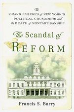 The Scandal of Reform : The Grand Failures of New York's Political Crusaders and the Death of Nonpartisanship - Francis S. Barry