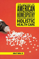 The History of American Homeopathy : From Rational Medicine to Holistic Health Care - John S. Haller